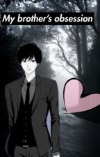 My brother's obsession❦Yandere Brother X Reader by Yandere-Mavis