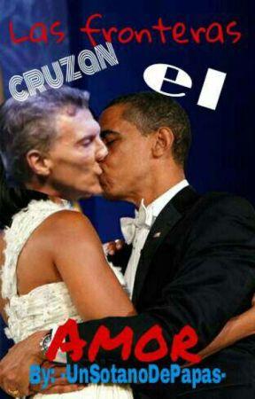 Las fronteras cruzan el amor (ObamaxMacri) -Cancelada- by -UnSotanoDePapas-