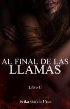 Al final de las llamas ® (+18) by erikagarciacruz