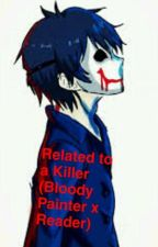Related to a Killer (Bloody Painter x Reader) by Bonnie34576