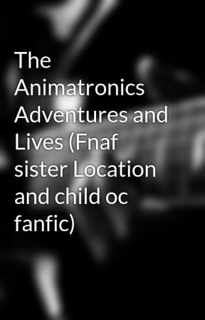 The Animatronics Adventures And Lives Fnaf Sister Location And