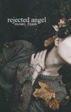 Rejected Angel [ r e - w r i t i n g ] [rough draft] by Mystery_friends