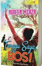 TUNGGU SAYA,BOS! (PUBLISHED) by NureenMirza