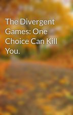 The Divergent Games: One Choice Can Kill You. by _fandomnation_