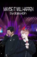 MAYBE IT WILL HAPPEN by BaekkieEXO-L