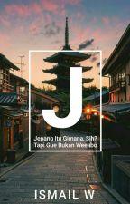 Jepang Itu Gimana, Sih? Tapi Gue Bukan Weeabo. by wicksn