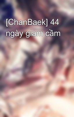 Đọc truyện [ChanBaek] 44 ngày giam cầm