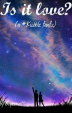 (DISCONTINUED) Is it Love? - A #KIIBBLE fanfic! by bayleebob01