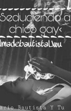 •Seduciendo Al Chico Gay (Mario Bautista Y Tu) ¡TERMINADA!• by almadebautistaUwu