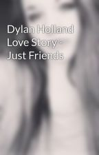 Dylan Holland Love Story - Just Friends by st4ybeautiful