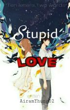 STUPID LOVE (On-Going Story) by AiramYhung02