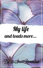 My life and loads more... by Smart_Ravenclaw