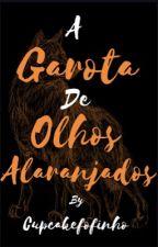 A garota de olhos alaranjados (Editando) by cupcakefofinho