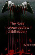 The Rose ( creepypasta x child!reader) by laputa25