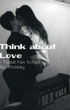 Think About Love; Taddl Fan fiction by yawningdolan