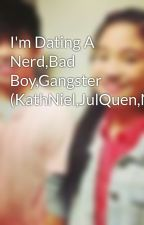 I'm Dating A Nerd,Bad Boy,Gangster (KathNiel,JulQuen,NashLene) by Real_Fangirl
