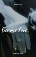 Because Love    Johnny Seo [END] by Ayusofiani