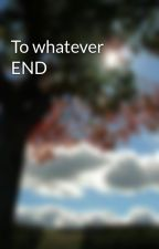 To whatever END by Bookworm__4__Life