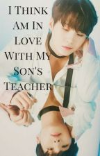 I think Am In Love With My Son's Teacher by Unique_High