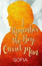 I Remember the Boy: Carrot Man COMPLETED (Published under Reb Fiction, Unedited) by sofia_jade6