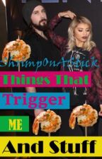 Things That Trigger Me And Stuff by ShrimpsOnSticks