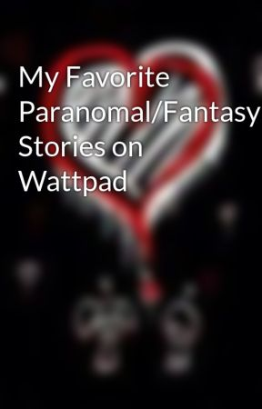 My Favorite Paranomal/Fantasy Stories on Wattpad by midnightfish