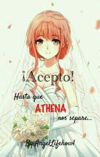 ¡Acepto! Hasta que ATHENA nos separe... by AngelLifehowl