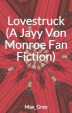 Lovestruck (A Jayy Von Monroe Fan Fiction) by Max_Grey