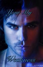 Your My Weakness [Vampire Diaries Fan Fiction] by Books_Are_B4E