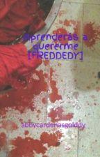 ⭐『Aprenderás a quererme』⭐[] [FREDEDDY] by abbycardenasgolddy