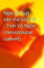 Ngại gì huýt sáo mà từ từ đi - Tinh Vô Ngôn (meoconlunar convert) by nlpt000
