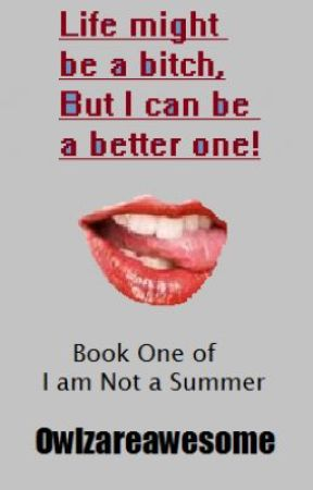 Life might be a bitch, but I can be a better one! Book one of:I am Not a Summer by Owlzareawesome