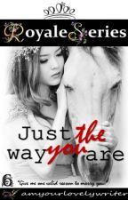 Royale Series 6: JUST THE WAY YOU ARE (COMPLETED) by iamyourlovelywriter