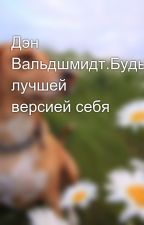 Дэн Вальдшмидт.Будь лучшей версией себя by aliya29999