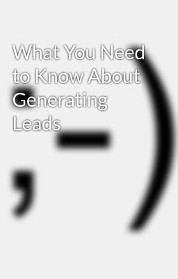 What You Need to Know About Generating Leads