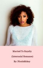 Married To Royalty (Interracial Romance) [TRIAL RUN] by NicoleMckoy