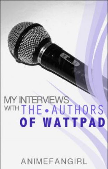 My Interviews With The Authors Of Wattpad by AnimeFanGirl