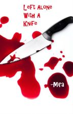 Left Alone With A Knife by Mira_xxox