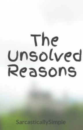 The Unsolved Reasons  by SarcasticallySimple