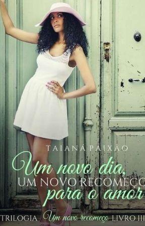 Um novo dia, um novo recomeço para o amor (DEGUSTAÇÃO) by taianapaixao5