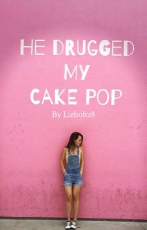 He Drugged My Cake Pop by lizholtz8