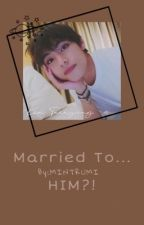 Married To...HIM?!    Kim Taehyung FF  by MINTRUMI