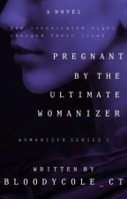 Pregnant By The Ultimate Womanizer (COMPLETED) by BloodyCole_CT
