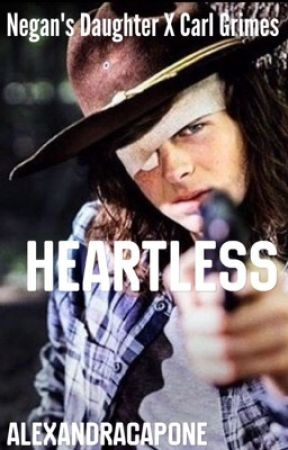 Heartless {Negan's Daughter X Carl Grimes} •TWD Fanfic• - 9 - Wattpad