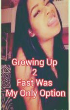 Growing Up To Fast Was My Only Option by brittani1616