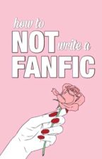 ; how to NOT write a fanfic by NOTSTARK