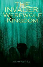THE INVADER: Werewolf Kingdom [ON GOING] #Wattys2018 by rosemaegalaxy