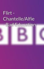 Flirt - Chantelle/Alfie - Bad Education by Curlycarla