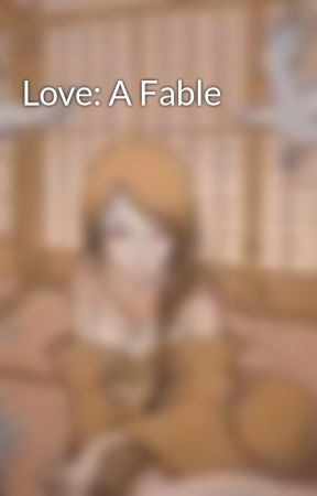 Love: A Fable by LauraLollyHackshaw