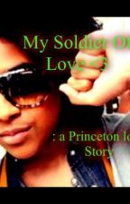 My Soldier Of Love ♥ : a Princeton Love Story by TrillestBreathing
